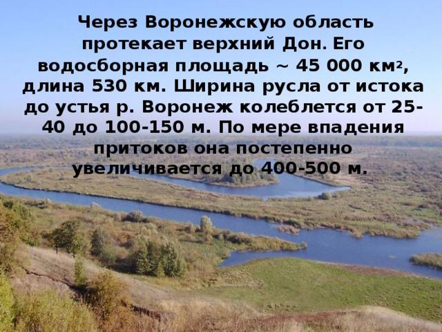 Через Воронежскую область протекает верхний Дон . Его водосборная площадь ~ 45 000 км 2 , длина 530 км. Ширина русла от истока до устья р. Воронеж колеблется от 25-40 до 100-150 м. По мере впадения притоков она постепенно увеличивается до 400-500 м.