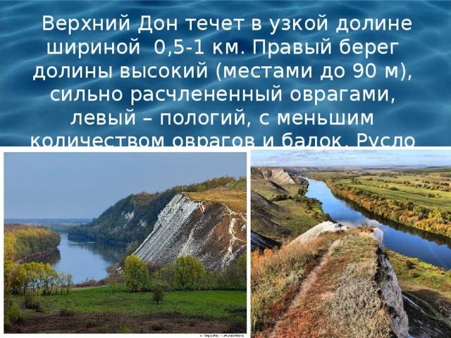 Верхний Дон течет в узкой долине шириной 0,5-1 км. Правый берег долины высокий (местами до 90 м), сильно расчлененный оврагами, левый – пологий, с меньшим количеством оврагов и балок. Русло реки извилистое, с частыми меандрами.