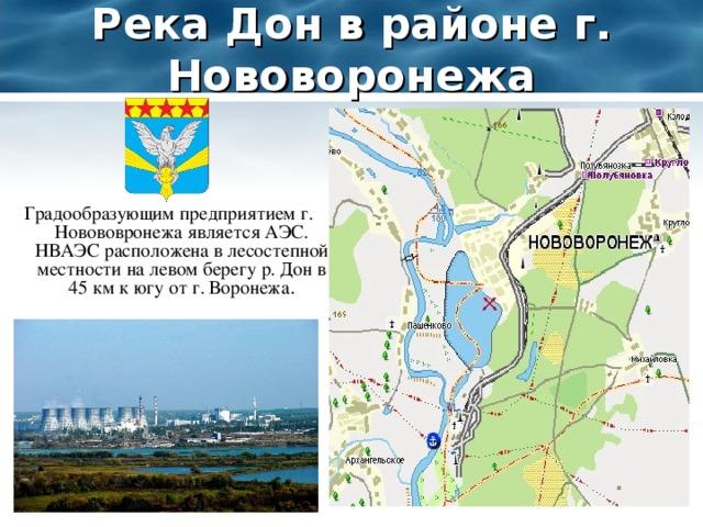 Река Дон в районе г. Нововоронежа Градообразующим предприятием г. Новововронежа является АЭС. НВАЭС расположена в лесостепной местности на левом берегу р. Дон в 45 км к югу от г. Воронежа .