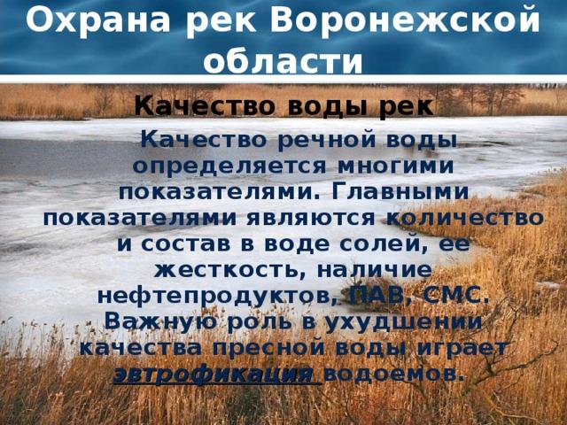 Охрана рек Воронежской области Качество воды рек  Качество речной воды определяется многими показателями. Главными показателями являются количество и состав в воде солей, ее жесткость, наличие нефтепродуктов, ПАВ, СМС. Важную роль в ухудшении качества пресной воды играет эвтрофикация  водоемов.