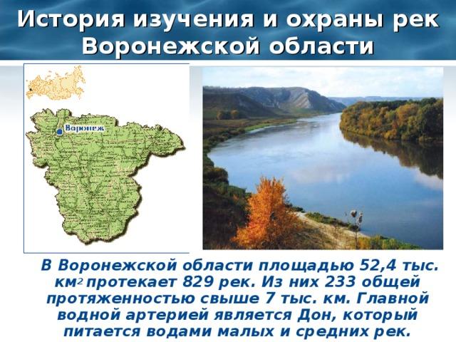 История изучения и охраны рек Воронежской области  В Воронежской области площадью 52,4 тыс. км 2 протекает 829 рек. Из них 233 общей протяженностью свыше 7 тыс. км. Главной водной артерией является Дон, который питается водами малых и средних рек.