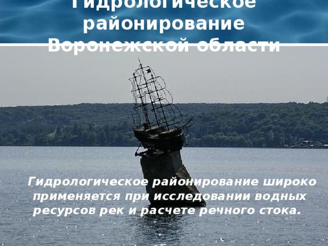 Гидрологическое районирование Воронежской области  Гидрологическое районирование широко применяется при исследовании водных ресурсов рек и расчете речного стока.