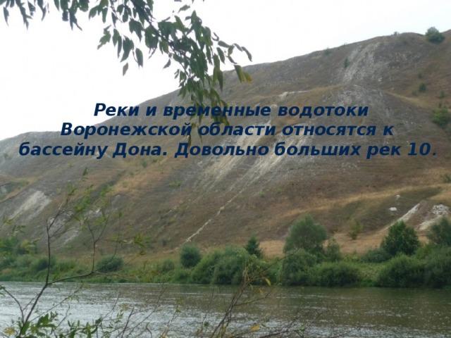 Реки и временные водотоки Воронежской области относятся к бассейну Дона. Довольно больших рек 10 .