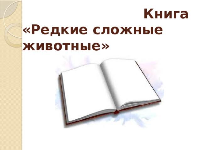 Книга  «Редкие сложные животные»