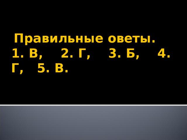 Правильные оветы.  1. В, 2. Г, 3. Б, 4. Г, 5. В.