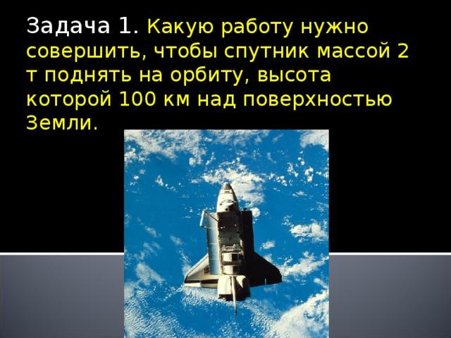 Задача 1. Какую работу нужно совершить, чтобы спутник массой 2 т поднять на орбиту, высота которой 100 км над поверхностью Земли.