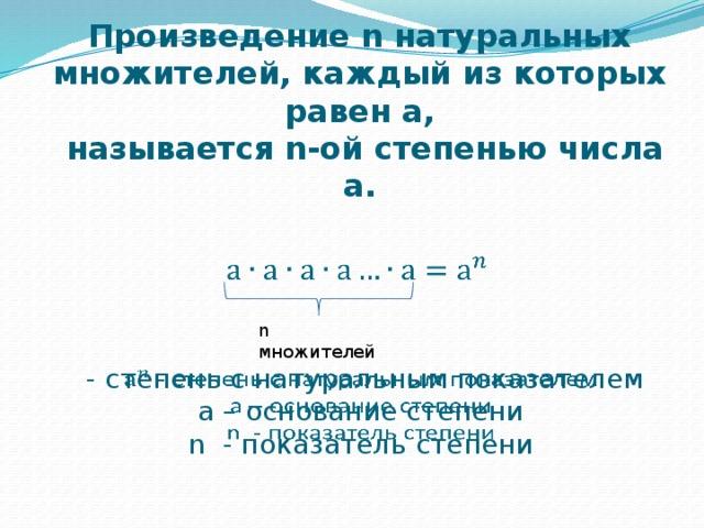 Произведение n натуральных множителей, каждый из которых равен а,  называется n-ой степенью числа а.  n множителей  - степень с натуральным показателем  а – основание степени n - показатель степени