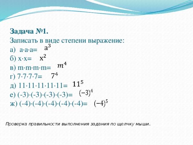 Задача №1.  Записать в виде степени выражение:  а) а·а·а=  б) х·х=  в) m·m·m·m=  г) 7·7·7·7=  д) 11·11·11·11·11=  е) (-3)·(-3)·(-3)·(-3)=  ж) (-4)·(-4)·(-4)·(-4)·(-4)=   Проверка правильности выполнения задания по щелчку мыши .
