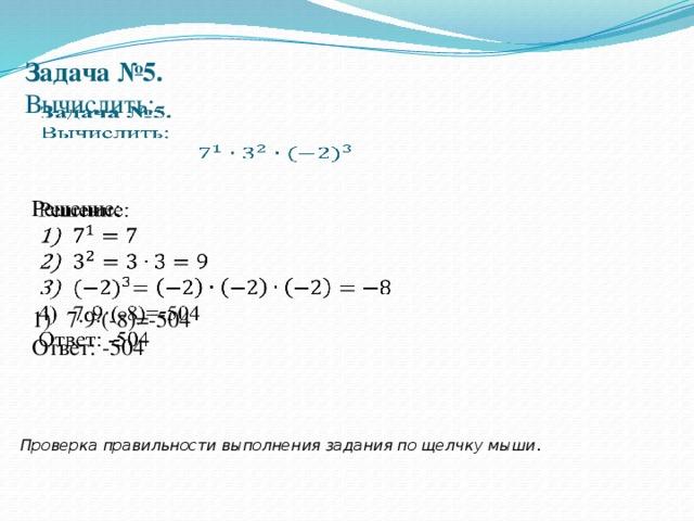 Задача №5.  Вычислить:     Решение:  7·9·(-8)=-504 Ответ: -504 Проверка правильности выполнения задания по щелчку мыши .