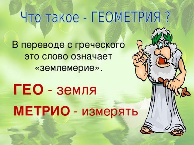 В переводе с греческого это слово означает «землемерие». ГЕО - земля МЕТРИО - измерять