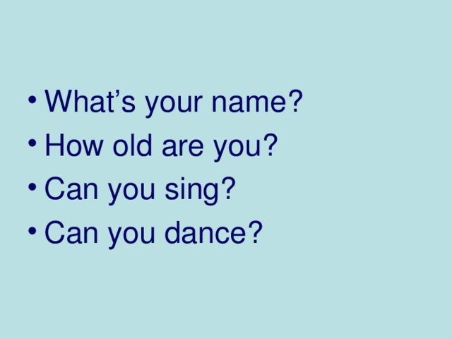 What's your name ? How old are you ? Can you sing ? Can you dance ?