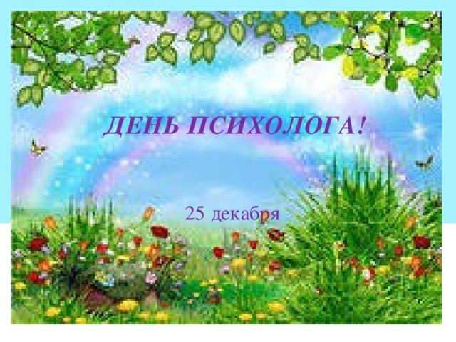 ДЕНЬ ПСИХОЛОГА!   25 декабря