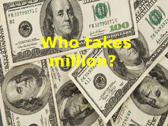 Who takes million? I