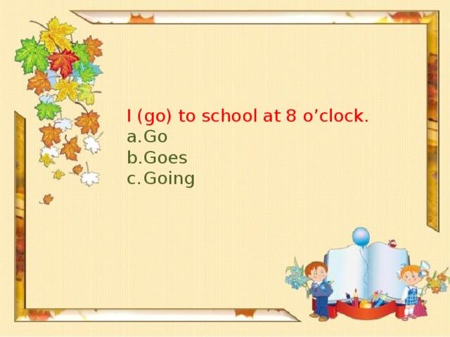 I (go) to school at 8 o'clock.