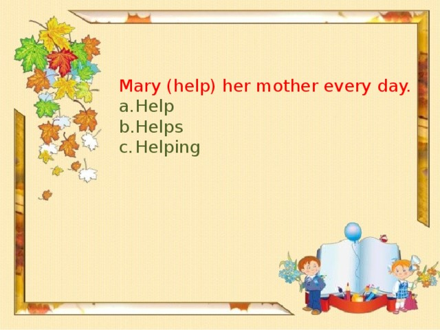 Mary (help) her mother every day.