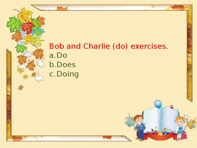 Bob and Charlie (do) exercises.
