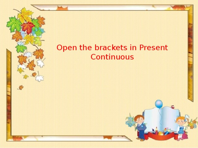 Open the brackets in Present Continuous