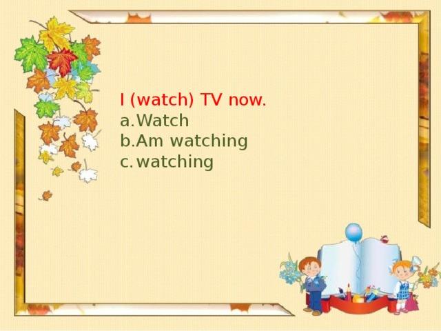 I (watch) TV now.