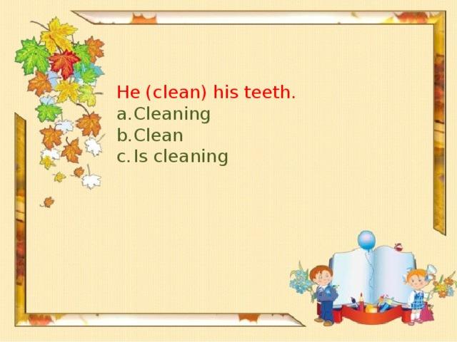 He (clean) his teeth.