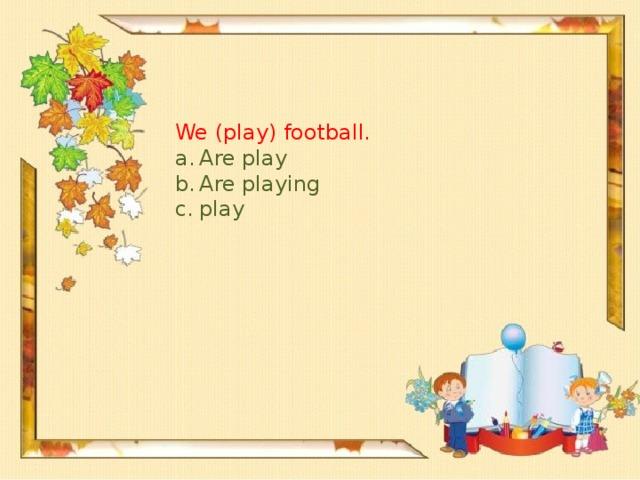 We (play) football.