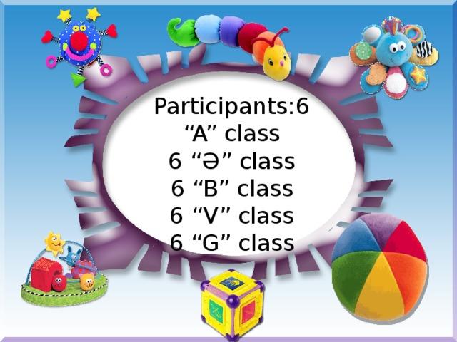 """Participants:6 """"A"""" class 6 """" Ә """" class 6 """"B"""" class 6 """"V"""" class 6 """"G"""" class"""