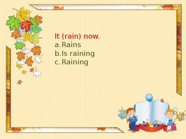 It (rain) now.