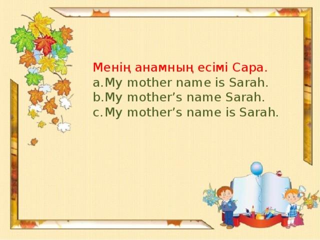 Менің анамның есімі Сара.