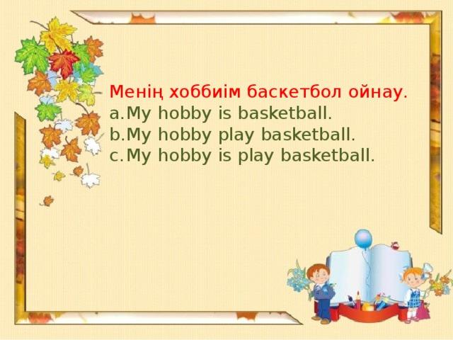 Менің хоббиім баскетбол ойнау.