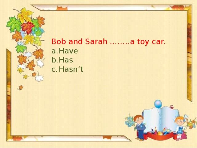 Bob and Sarah ……..a toy car.