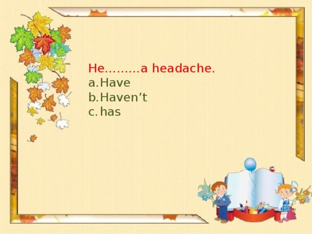 He………a headache.