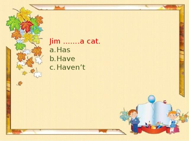 Jim …….a cat.
