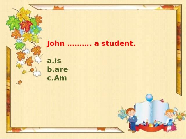 John ………. a student.
