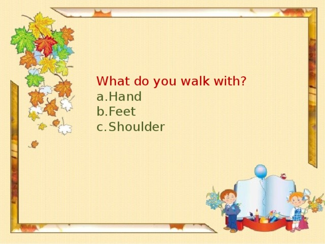 What do you walk with?