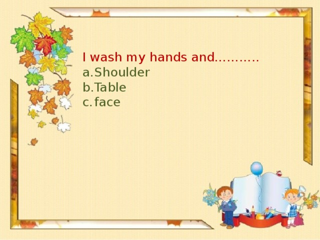 I wash my hands and………..