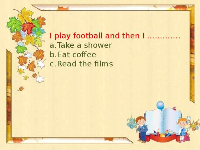 I play football and then I ………….