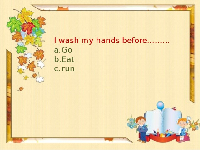 I wash my hands before………