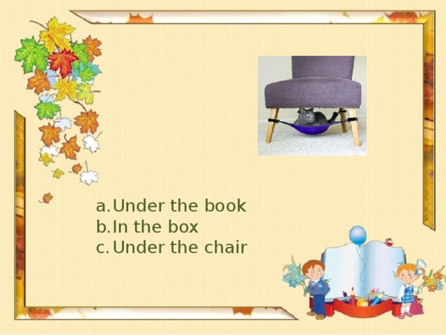 Under the book In the box Under the chair