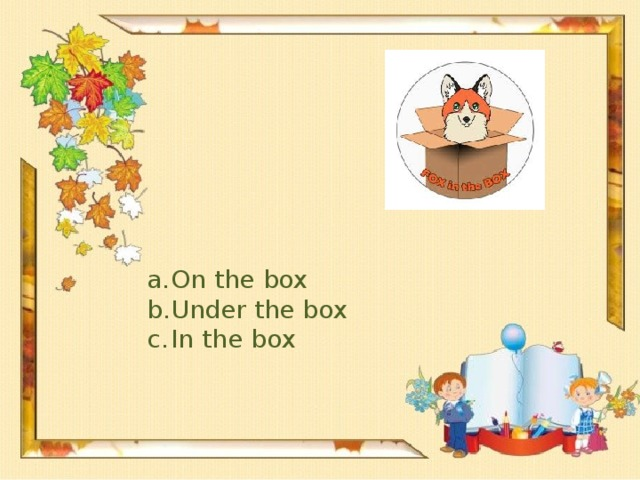 On the box Under the box In the box