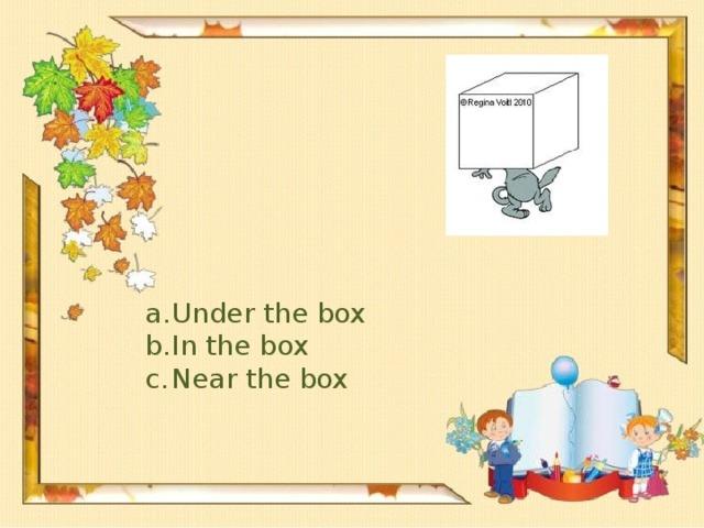 Under the box In the box Near the box
