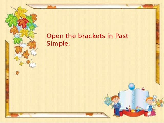 Open the brackets in Past Simple: