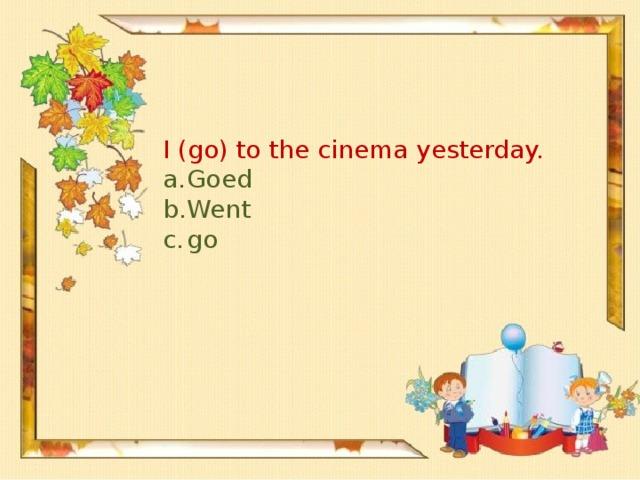 I (go) to the cinema yesterday.