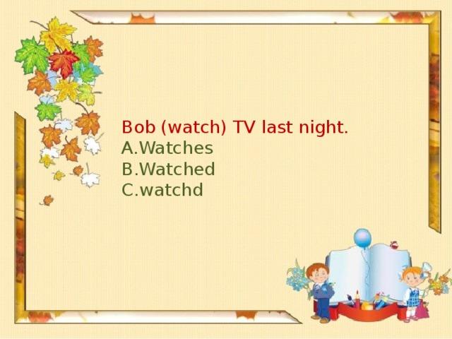 Bob (watch) TV last night.