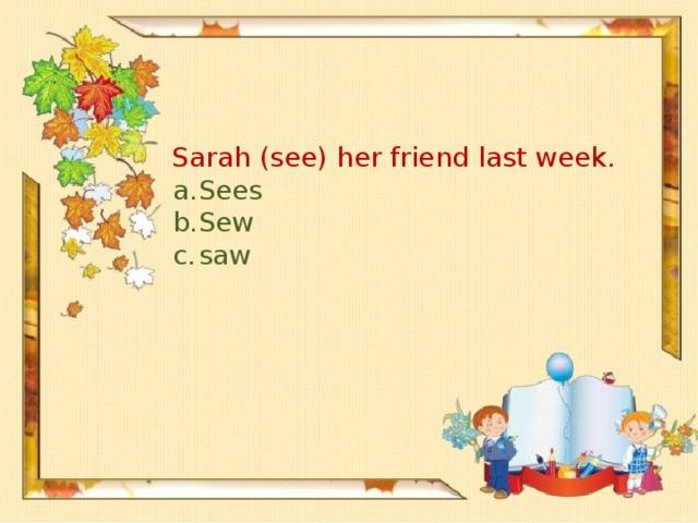 Sarah (see) her friend last week.