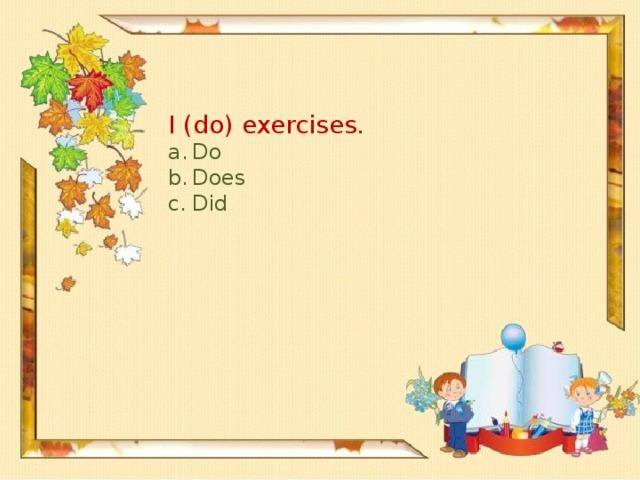 I (do) exercises.