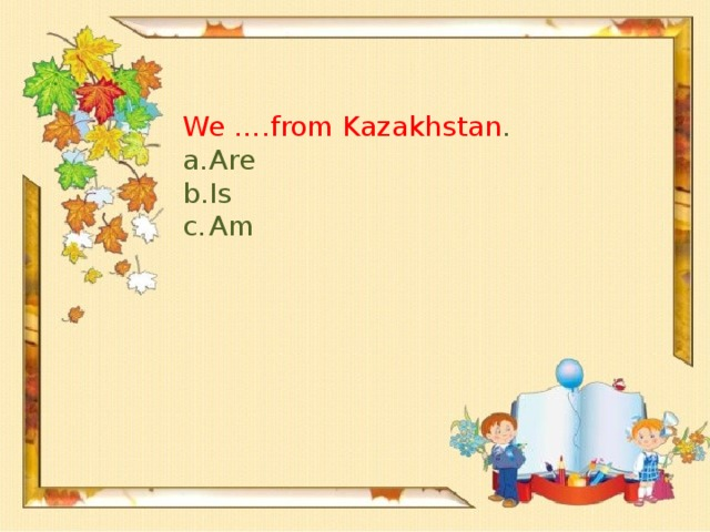 We ….from Kazakhstan .