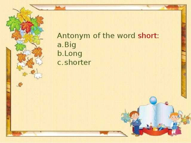 Antonym of the word short: