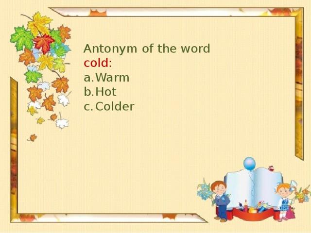 Antonym of the word cold: