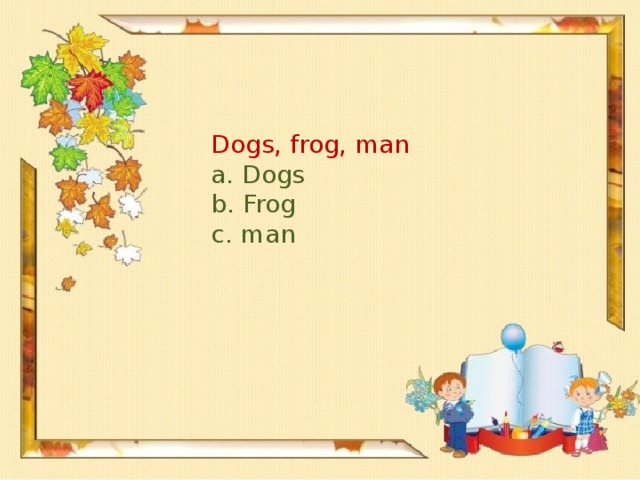 Dogs, frog, man a. Dogs b. Frog c. man