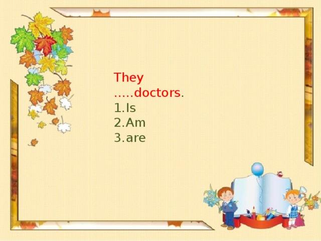 They …..doctors .