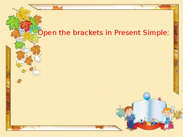 Open the brackets in Present Simple: